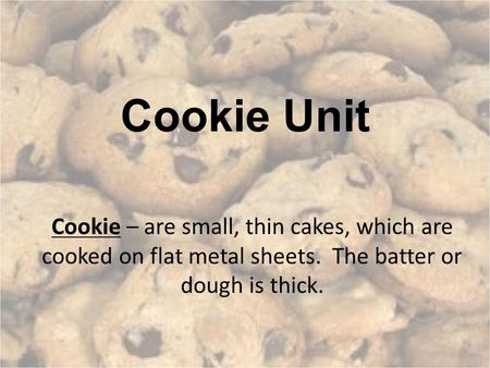Cookie Unit Cookie – are small, thin cakes, which are cooked on flat metal sheets. The batter or dough is thick.