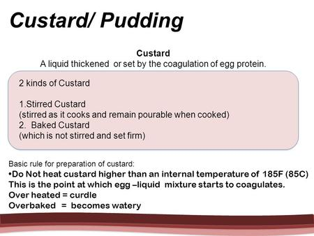 Custard A liquid thickened or set by the coagulation of egg protein. 2 kinds of Custard 1.Stirred Custard (stirred as it cooks and remain pourable when.