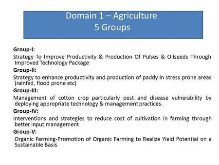 Domain 1 – Agriculture 5 Groups Group-I: Strategy To Improve Productivity & Production Of Pulses & Oilseeds Through Improved Technology Package Group-II: