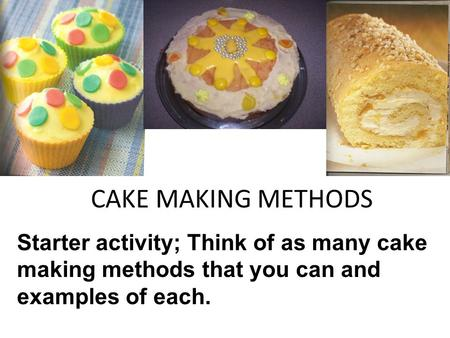 CAKE MAKING METHODS Starter activity; Think of as many cake making methods that you can and examples of each.