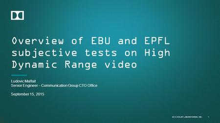2015 DOLBY LABORATORIES, INC. Overview of EBU and EPFL subjective tests on High Dynamic Range video 1 Ludovic Malfait Senior Engineer – Communication Group.