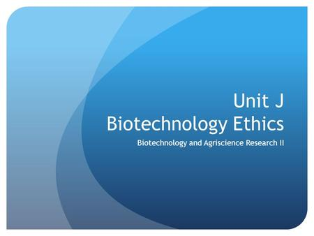 Unit J Biotechnology Ethics Biotechnology and Agriscience Research II.
