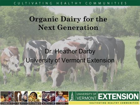 Organic Dairy for the Next Generation Dr. Heather Darby University of Vermont Extension.