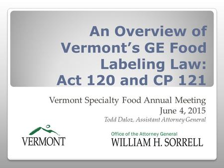 An Overview of Vermont's GE Food Labeling Law: Act 120 and CP 121 Vermont Specialty Food Annual Meeting June 4, 2015 Todd Daloz, Assistant Attorney General.