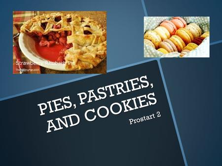 PIES, PASTRIES, AND COOKIES Prostart 2. Learning Targets Type of dough used in pie crust Type of dough used in pie crust How pie crust is made How pie.