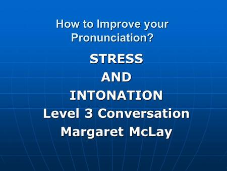How to Improve your Pronunciation? STRESSANDINTONATION Level 3 Conversation Margaret McLay.