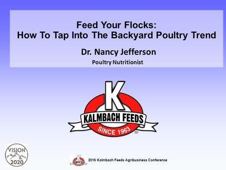 Feed Your Flocks: How To Tap Into The Backyard Poultry Trend Dr. Nancy Jefferson Poultry Nutritionist 2016 Kalmbach Feeds Agribusiness Conference.