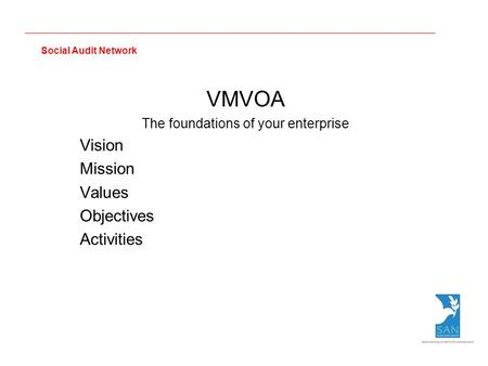 Social Audit Network VMVOA The foundations of your enterprise Vision Mission Values Objectives Activities.