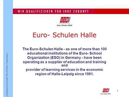 1 Qualitätsgemeinschaft Euro-Schulen-Organisation Euro- Schulen Halle The Euro-Schulen Halle - as one of more than 100 educational institutions of the.