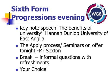Sixth Form Progressions evening Key note speech 'The benefits of university' Hannah Dunlop University of East Anglia The Apply process/ Seminars on offer.