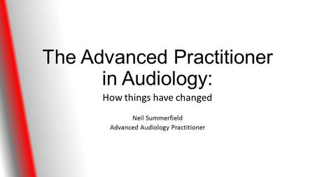 The Advanced Practitioner in Audiology: How things have changed Neil Summerfield Advanced Audiology Practitioner.