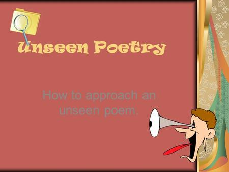 Unseen Poetry How to approach an unseen poem.. The Exam In the exam you will be given two unseen poems – both linked by theme. You will be expected to.