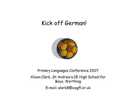 Kick off German! Primary Languages Conference 2007 Alison Clark, St Andrew's CE High School for Boys, Worthing