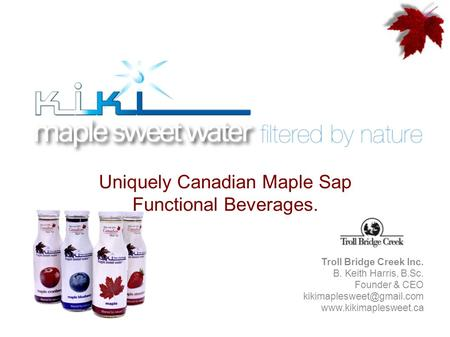 Uniquely Canadian Maple Sap Functional Beverages. Troll Bridge Creek Inc. B. Keith Harris, B.Sc. Founder & CEO