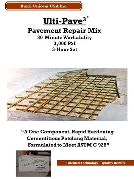 "Patented Technology – Quality Results Ulti-Pave 3 Pavement Repair Mix 30-Minute Workability 3,000 PSI 3-Hour Set ® ""A One Component, Rapid Hardening Cementitious."