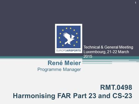 Technical & General Meeting Luxembourg, 21-22 March 2015 RMT.0498 Harmonising FAR Part 23 and CS-23 René Meier Programme Manager 1.