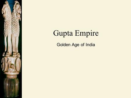 Gupta Empire Golden Age of India. Gupta Empire: AD 320 – 500.