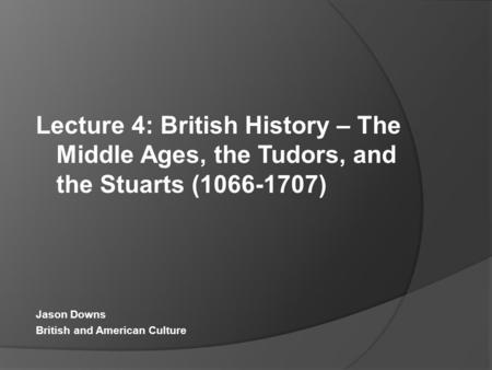 Lecture 4: British History – The Middle Ages, the Tudors, and the Stuarts (1066-1707) Jason Downs British and American Culture.