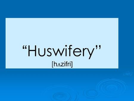 """Huswifery"" [ h ʌ zifri]. Tell me the first five words that come into mind when you think of the following topics: Family Friends Education Geography."