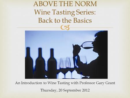  An Introduction to Wine Tasting with Professor Gary Grant Thursday, 20 September 2012 ABOVE THE NORM Wine Tasting Series: Back to the Basics.