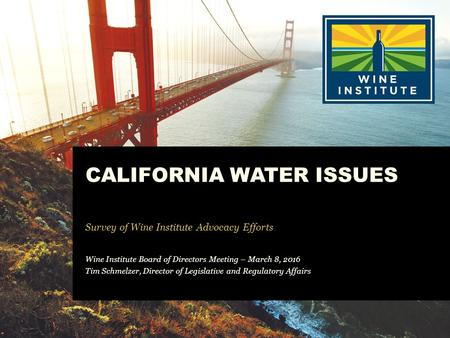 CALIFORNIA WATER ISSUES Survey of Wine Institute Advocacy Efforts Wine Institute Board of Directors Meeting – March 8, 2016 Tim Schmelzer, Director of.