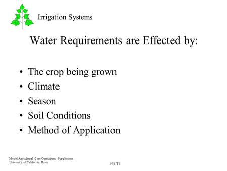 351.T1 Model Agricultural Core Curriculum: Supplement University of California, Davis Irrigation Systems Water Requirements are Effected by: The crop being.