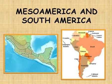 "MESOAMERICA AND SOUTH AMERICA.  Location: Area of Mexico and Central America  Olmec: first known civilization in Mesoamerica  ""Mother Culture"" of Mesoamerica."