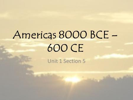 Americas 8000 BCE – 600 CE Unit 1 Section 5. The Western Hemisphere Human beings had migrated to the Western Hemisphere from Asia by 13,000 BCE and would.