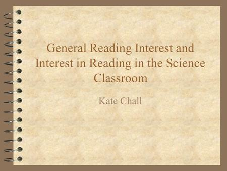General Reading Interest and Interest in Reading in the Science Classroom Kate Chall.