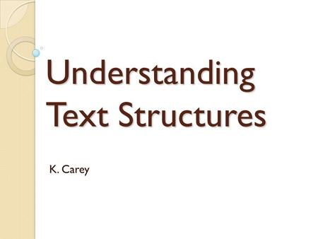 Understanding Text Structures K. Carey. The purpose of Informational Text is to share knowledge about a particular subject. Most Informational Texts tell.