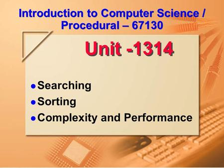 Introduction to Computer Science / Procedural – 67130 Searching Sorting Complexity and Performance Unit 13-14.