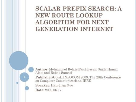 SCALAR PREFIX SEARCH: A NEW ROUTE LOOKUP ALGORITHM FOR NEXT GENERATION INTERNET Author: Mohammad Behdadfar, Hossein Saidi, Hamid Alaei and Babak Samari.