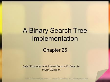 A Binary Search Tree Implementation Chapter 25 © 2015 Pearson Education, Inc., Upper Saddle River, NJ. All rights reserved. Data Structures and Abstractions.