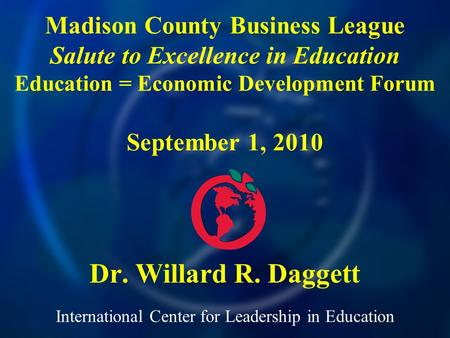 International Center for Leadership in Education Dr. Willard R. Daggett Madison County Business League Salute to Excellence in Education Education = Economic.