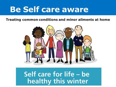 Be Self care aware Treating common conditions and minor ailments at home.