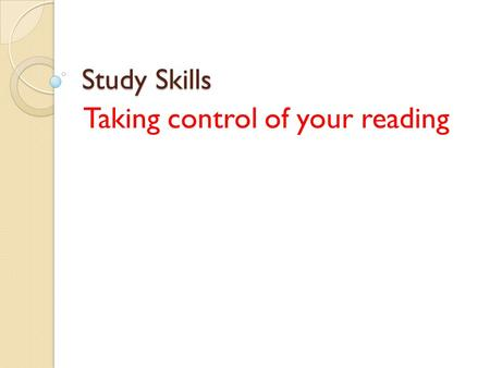 Study Skills Taking control of your reading. Useful Tips Try to recognize the key features of a text, this helps you read quicker. Try to indentify appropriate.