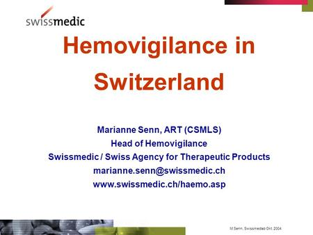 M.Senn, Swissmedlab Okt. 2004 Hemovigilance in Switzerland Marianne Senn, ART (CSMLS) Head of Hemovigilance Swissmedic / Swiss Agency for Therapeutic Products.