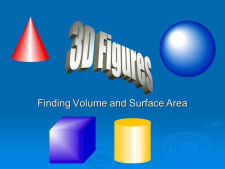 Finding Volume and Surface Area. Show What You Know What is volume? A measure of what is needed to cover a 3D shape A measure of what is needed to fill.