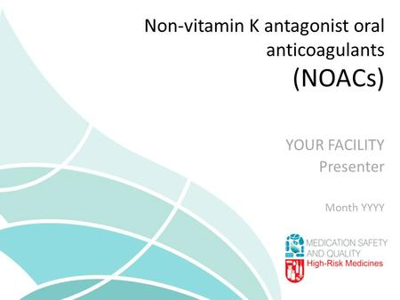 Non-vitamin K antagonist oral anticoagulants (NOACs) YOUR FACILITY Presenter Month YYYY.