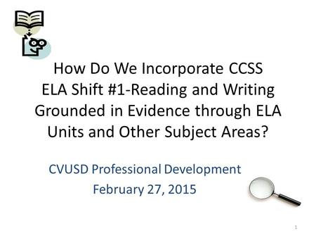 How Do We Incorporate CCSS ELA Shift #1-Reading and Writing Grounded in Evidence through ELA Units and Other Subject Areas? CVUSD Professional Development.