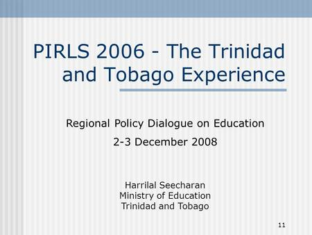 11 PIRLS 2006 - The Trinidad and Tobago Experience Regional Policy Dialogue on Education 2-3 December 2008 Harrilal Seecharan Ministry of Education Trinidad.