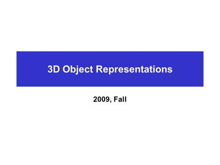 3D Object Representations 2009, Fall. Introduction What is CG?  Imaging : Representing 2D images  Modeling : Representing 3D objects  Rendering : Constructing.
