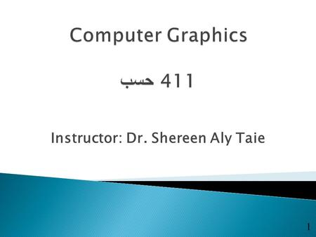 Instructor: Dr. Shereen Aly Taie 1.  Broad introduction to Computer Graphics ◦ Software ◦ Hardware ◦ Applications  CAD برامج التصميم 2.