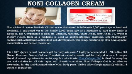 NONI COLLAGEN CREAM Noni (Scientific name: Morinda Citrifolia) was discovered in Indonesia 6,000 years ago as food and medicine. It expanded out to the.