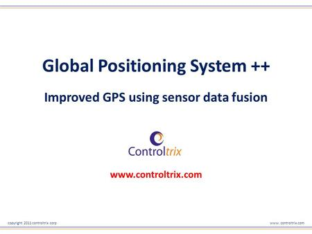 Copyright 2011 controltrix corpwww. controltrix.com Global Positioning System ++ Improved GPS using sensor data fusion www.controltrix.com.