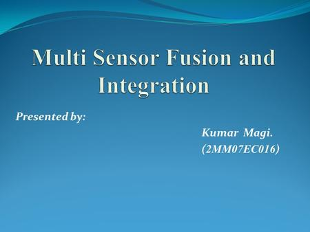 Presented by: Kumar Magi. ( 2MM07EC016 ). Contents Introduction Definition Sensor & Its Evolution Sensor Principle Multi Sensor Fusion & Integration Application.