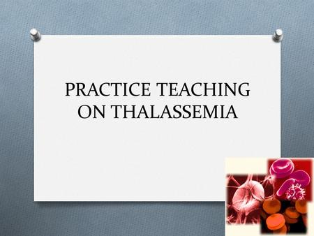 PRACTICE TEACHING ON THALASSEMIA. INTRODUCTION O Inherited blood disorder O an abnormal form of hemoglobin due to a defect through a genetic mutation.