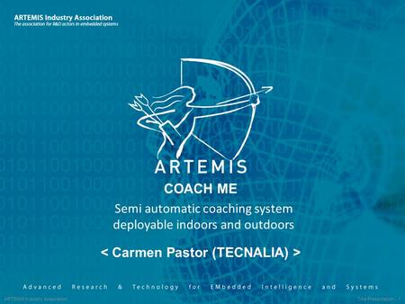 ARTEMIS Industry Association Title Presentation - 1 COACH ME Semi automatic coaching system deployable indoors and outdoors.