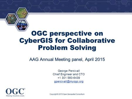 ® OGC perspective on CyberGIS for Collaborative Problem Solving AAG Annual Meeting panel, April 2015 George Percivall Chief Engineer and CTO +1 301 560-6439.