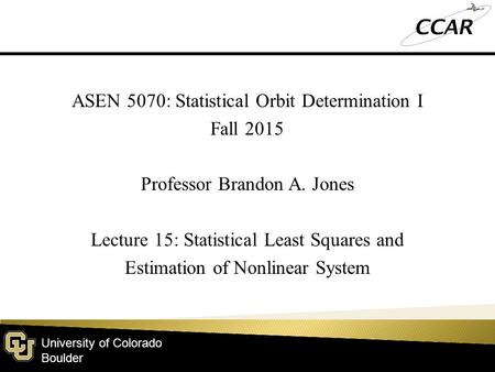 University of Colorado Boulder ASEN 5070: Statistical Orbit Determination I Fall 2015 Professor Brandon A. Jones Lecture 15: Statistical Least Squares.